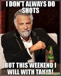 Tanya Meme - i don t always do shots but this weekend i will with tanya