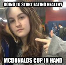 Eating Healthy Meme - going to start eating healthy mcdonalds cup in hand krista meme