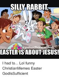 Silly Rabbit Meme - silly rabbit a godissufficientmemes easteris about jesus i had to