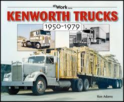 kenworth truck specs kenworth trucks 1950 1979 at work ron adams 9781583881477