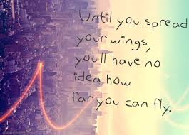 you can fly until you spread your wings youll have no idea how far you can fly