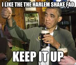 Meme Harlem Shake - i like the the harlem shake fad keep it up approving obama
