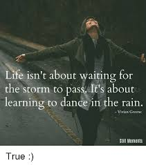 True Life Meme - life isn t about waiting for the storm to pass it s about learning