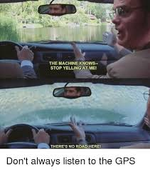 Gps Meme - the machine knows stop yelling at me there s no road here don t