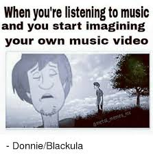 Music Video Meme - when you re listening to music and you start imagining your own
