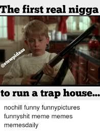 Funny Nigga Memes - the first real nigga to run a trap house nochill funny