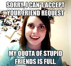 Stupid Friends Meme - sorry i can t accept your friend request my quota of stupid friends
