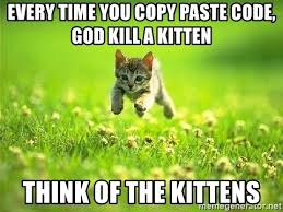 Meme Copy And Paste - every time you copy paste code god kill a kitten think of the