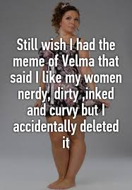still wish i had the meme of velma that said i like my women nerdy