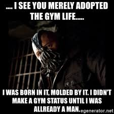 Gym Life Meme - i see you merely adopted the gym life i was born in it molded