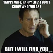 Happy Life Meme - happy wife happy life i don t know who you are but i will find