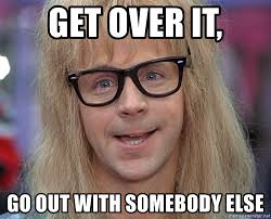 Over It Meme - get over it go out with somebody else waynes world garth meme