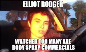 Axe Body Spray Meme - elliot rodger imgflip