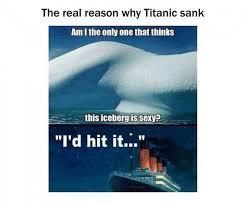 Titanic Funny Memes - real reason why the titanic sank