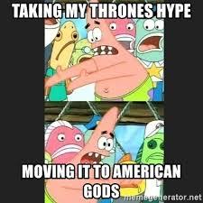 Patrick Moving Meme - taking my thrones hype moving it to american gods pushing