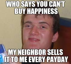 Me On Payday Meme - says you can t buy happiness my neighbor sells it to me every payday