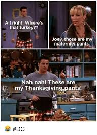 Maternity Memes - all right where s that turkey joey those are m maternity pants nah