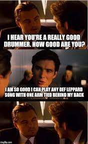 Drummer Meme - i hear you re a really good drummer how good are you i am so good