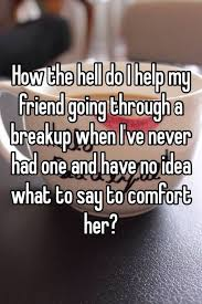 How To Comfort A Friend How The Hell Do I Help My Friend Going Through A Breakup When I U0027ve
