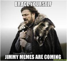 Meme Jimmy - brace yourself jimmy memes are coming make a meme