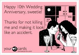 tenth wedding anniversary happy 10th wedding anniversary sweetie thanks for not killing me