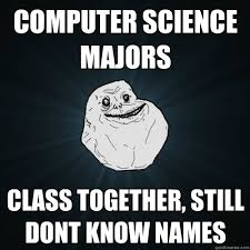 Forever Alone Know Your Meme - computer science majors class together still dont know names