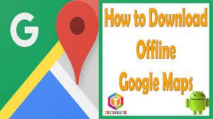 Offline Google Maps How To Download Or Save Offline Google Maps Techsute