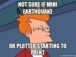Earthquake Meme - not sure if mini earthquake or plotter starting to print