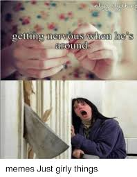 Just Girly Things Memes - getting nervous when he s around memes just girly things meme on