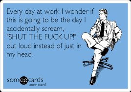 Shut The Fuck Up Meme - every day at work i wonder if this is going to be the day i