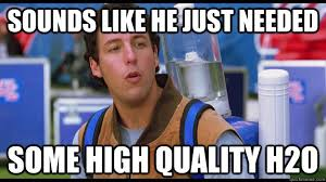 Waterboy Meme - sounds like he just needed some high quality h2o waterboy