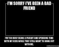 Bad Friend Meme - i m sorry i ve been a bad friend i m too busy being a parent and
