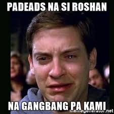 Gang Bang Memes - padeads na si roshan na gangbang pa kami crying peter parker