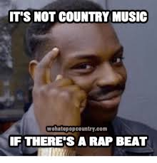 Rap Memes - it s not country music wehatepopcountrycom if there s a rap beat