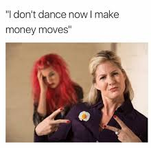 Make Money From Memes - i don t dance now i make money moves i don t dance meme on