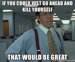 Go Kill Yourself Meme - if you could just go ahead and kill yourself that would be great