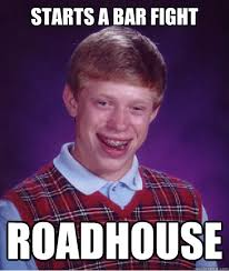Roadhouse Meme - starts a bar fight roadhouse bad luck brian quickmeme
