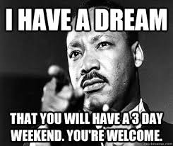 3 Day Weekend Meme - i have a dream that you will have a 3 day weekend you re welcome