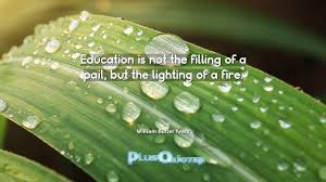 education quote fire education is not the filling of a pail but the lighting of a fire