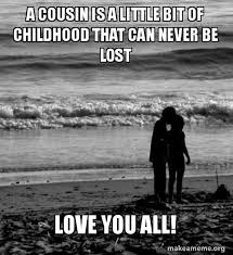 Lost Love Meme - a cousin is a little bit of childhood that can never be lost love