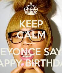 Beyonce Birthday Meme - keep calm beyonce says happy birthday poster cb keep