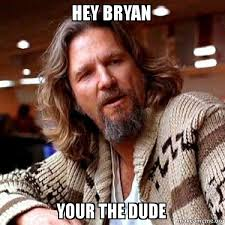 Bryan Meme - hey bryan your the dude big lebowski make a meme