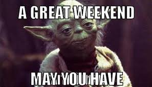 Meme Weekend - yoda weekend funny weekend meme
