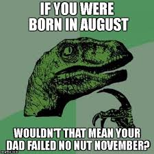 Mean Dad Meme - if you were born in august wouldn t that mean your dad failed no