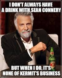 Sean Connery Memes - i don t always have a drink with sean connery but when i do it s