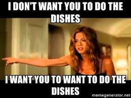 Dishes Meme - i don t want you to do the dishes i want you to want to do the