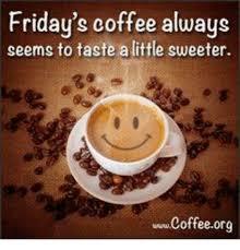 Friday Coffee Meme - friday s coffee always seems to taste alittle sweeter wwwcoffeeorg