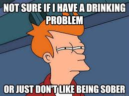 Drinking Problem Meme - not sure if i have a drinking problem or just don t like being sober