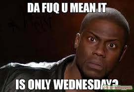 Kevin Hart Meme - da fuq u mean it is only wednesday meme kevin hart the hell