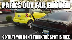 Car Guy Meme - parks out far enough so that you don t think the spot is free
